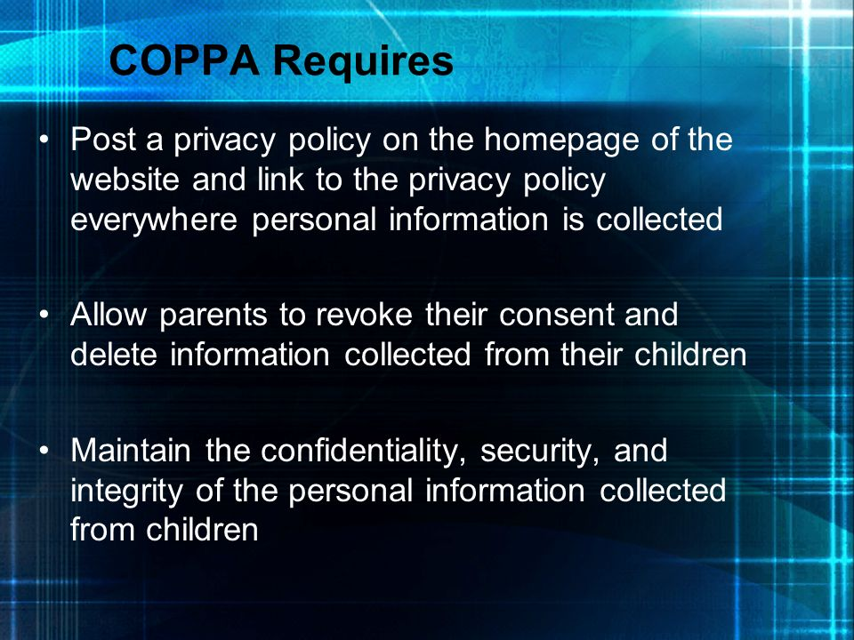 COPPA Requires Post a privacy policy on the homepage of the website and link to the privacy policy everywhere personal information is collected.