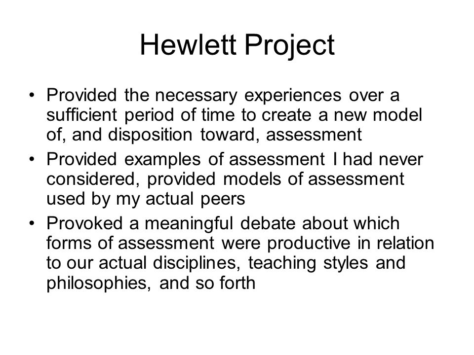 Hewlett Project Provided the necessary experiences over a sufficient period of time to create a new model of, and disposition toward, assessment.