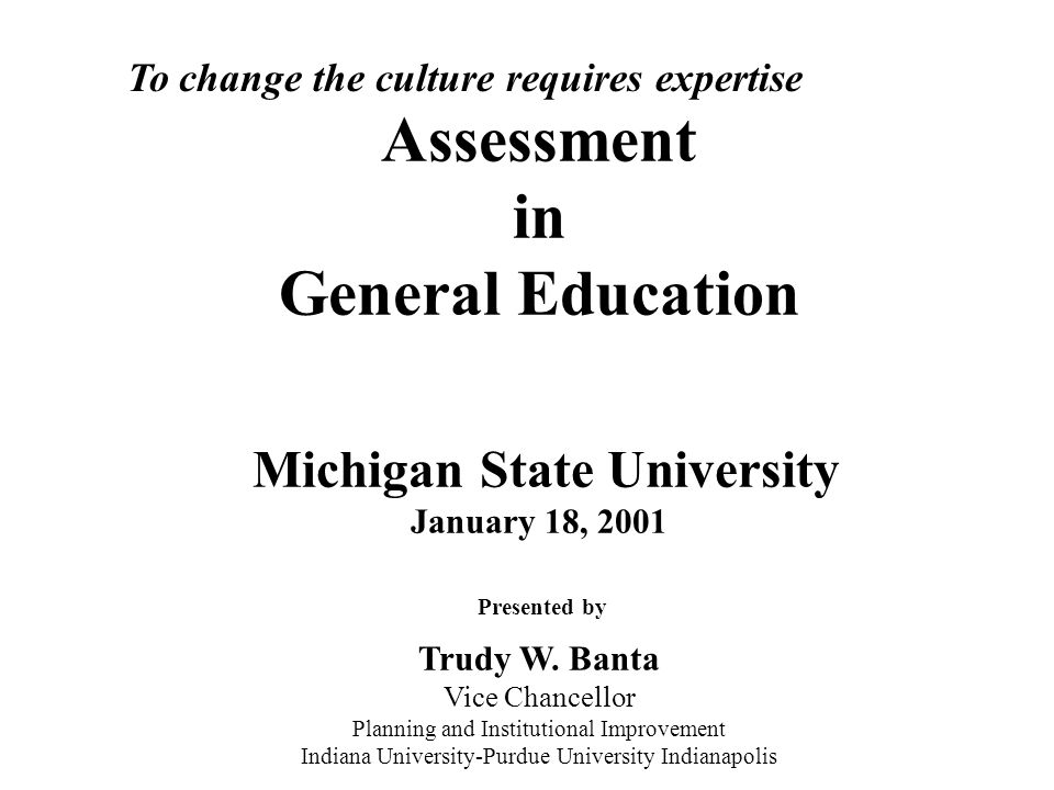 Assessment in General Education Michigan State University January 18, 2001 Presented by Trudy W. Banta Vice Chancellor Planning and Institutional Improvement Indiana University-Purdue University Indianapolis