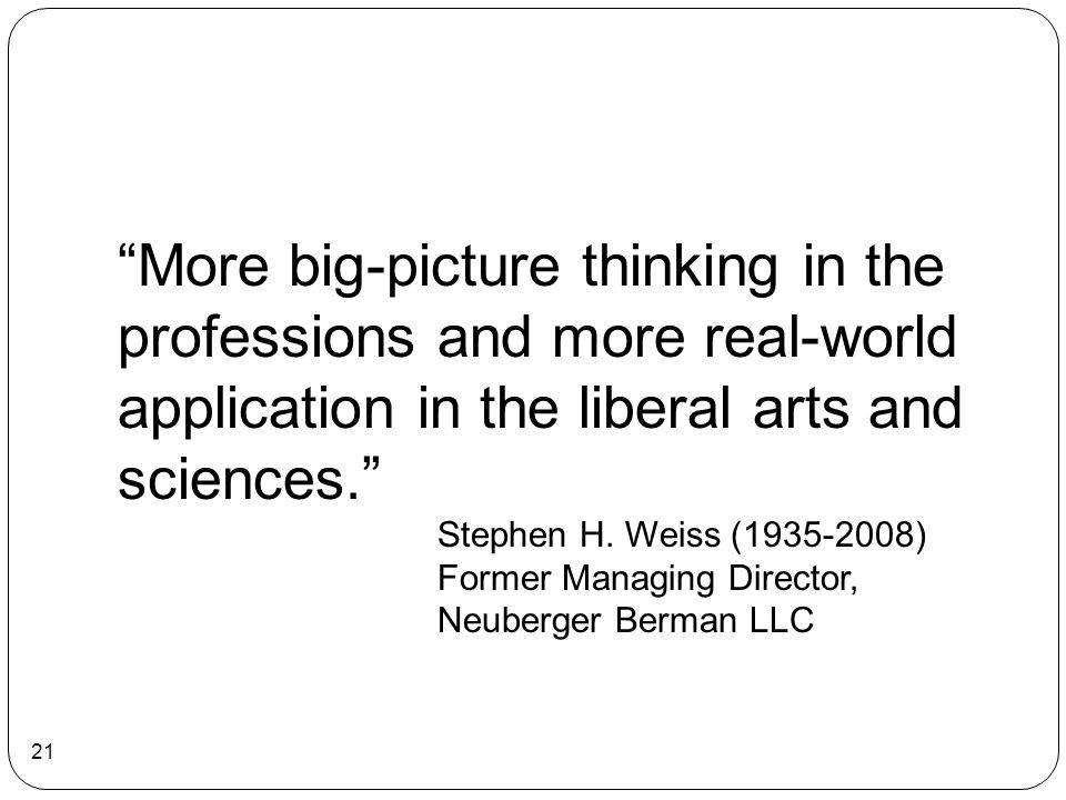 More big-picture thinking in the professions and more real-world application in the liberal arts and sciences.