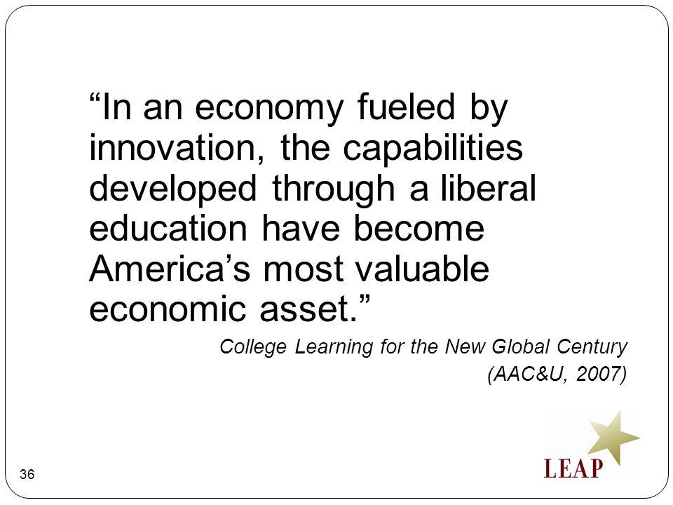 In an economy fueled by innovation, the capabilities developed through a liberal education have become America's most valuable economic asset.