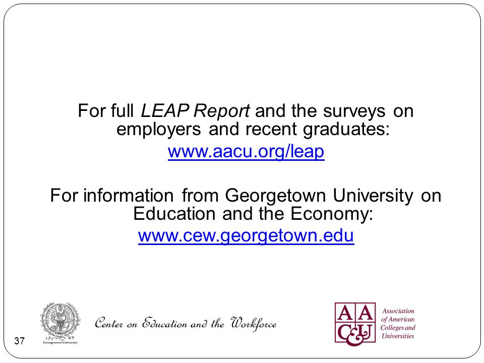 For full LEAP Report and the surveys on employers and recent graduates: www.aacu.org/leap For information from Georgetown University on Education and the Economy: www.cew.georgetown.edu