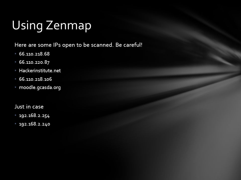 Using Zenmap Here are some IPs open to be scanned. Be careful!