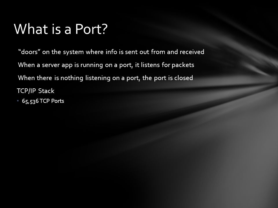 What is a Port doors on the system where info is sent out from and received. When a server app is running on a port, it listens for packets.