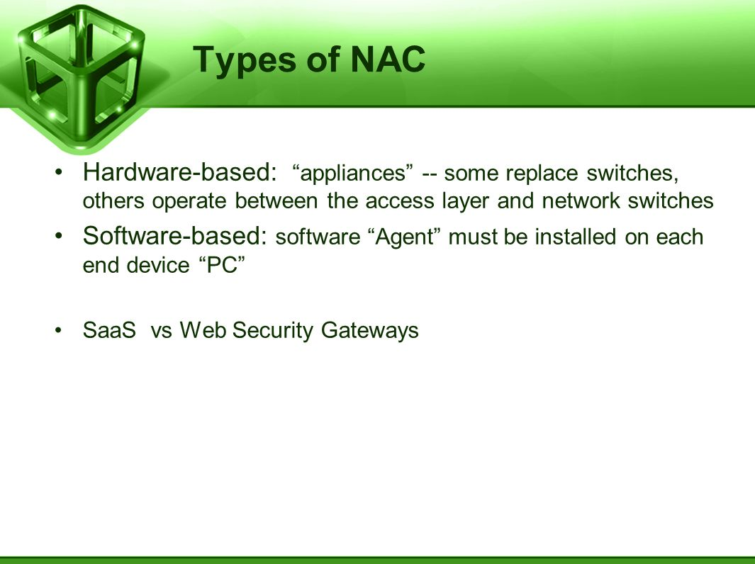 Types of NAC Hardware-based: appliances -- some replace switches, others operate between the access layer and network switches.