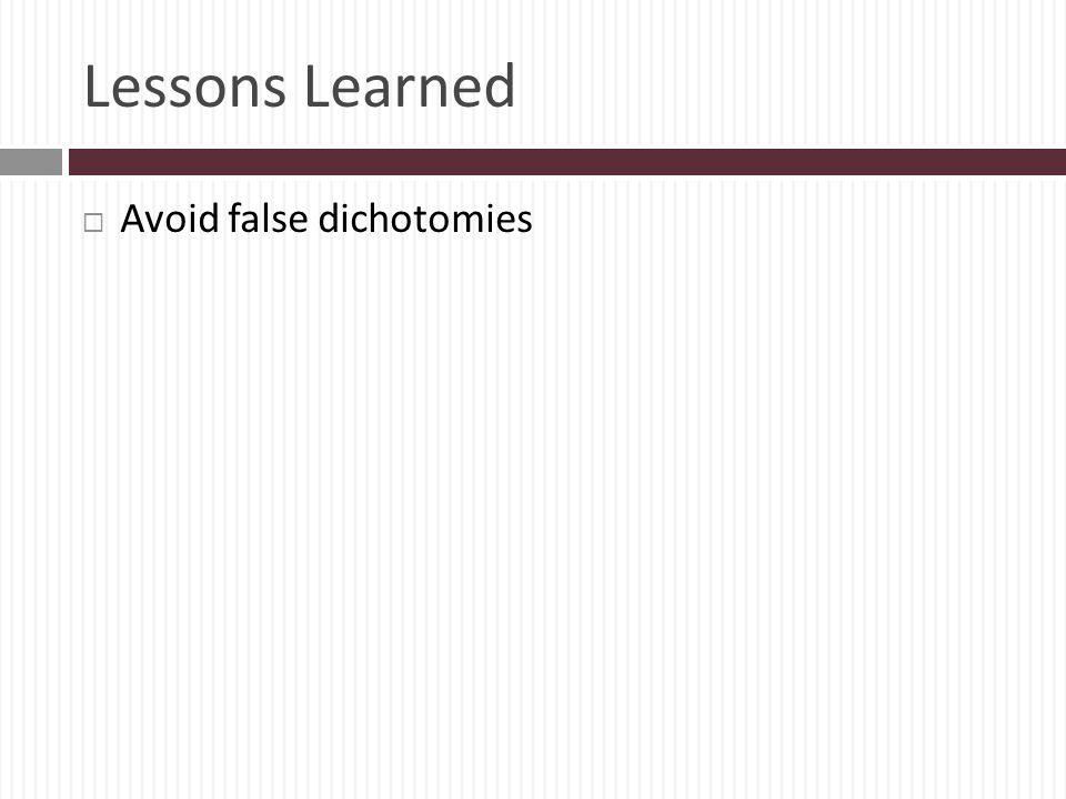 Lessons Learned Avoid false dichotomies