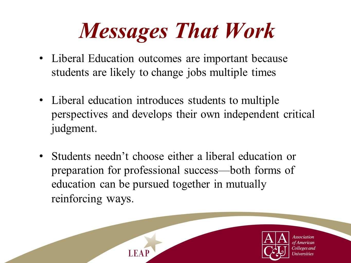 Messages That Work Liberal Education outcomes are important because students are likely to change jobs multiple times.