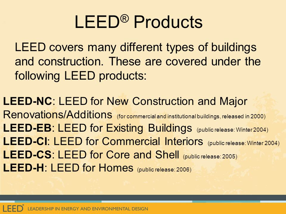LEED® Products LEED covers many different types of buildings and construction. These are covered under the following LEED products: