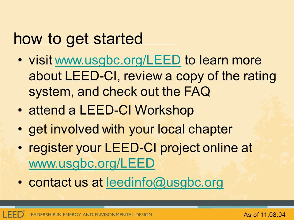 how to get started visit www.usgbc.org/LEED to learn more about LEED-CI, review a copy of the rating system, and check out the FAQ.