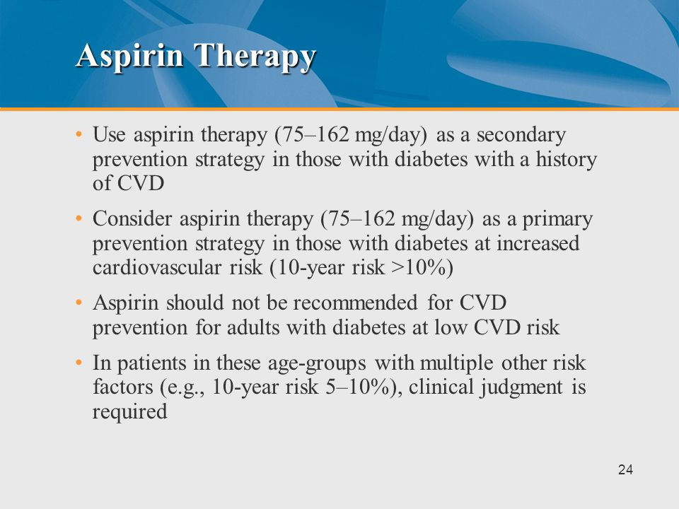 Aspirin Therapy Use aspirin therapy (75–162 mg/day) as a secondary prevention strategy in those with diabetes with a history of CVD.