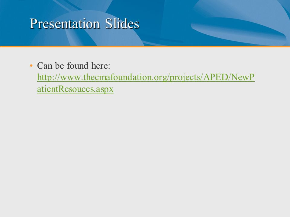 Presentation Slides Can be found here: http://www.thecmafoundation.org/projects/APED/NewPatientResouces.aspx.