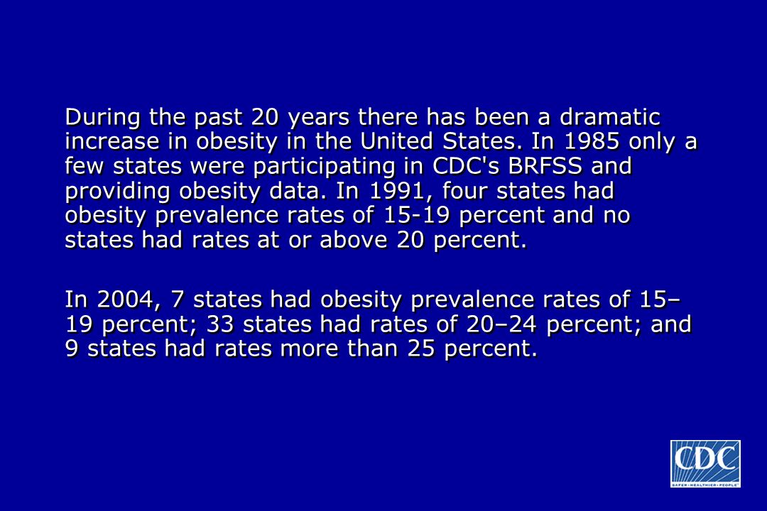 During the past 20 years there has been a dramatic increase in obesity in the United States. In 1985 only a few states were participating in CDC s BRFSS and providing obesity data. In 1991, four states had obesity prevalence rates of 15-19 percent and no states had rates at or above 20 percent.
