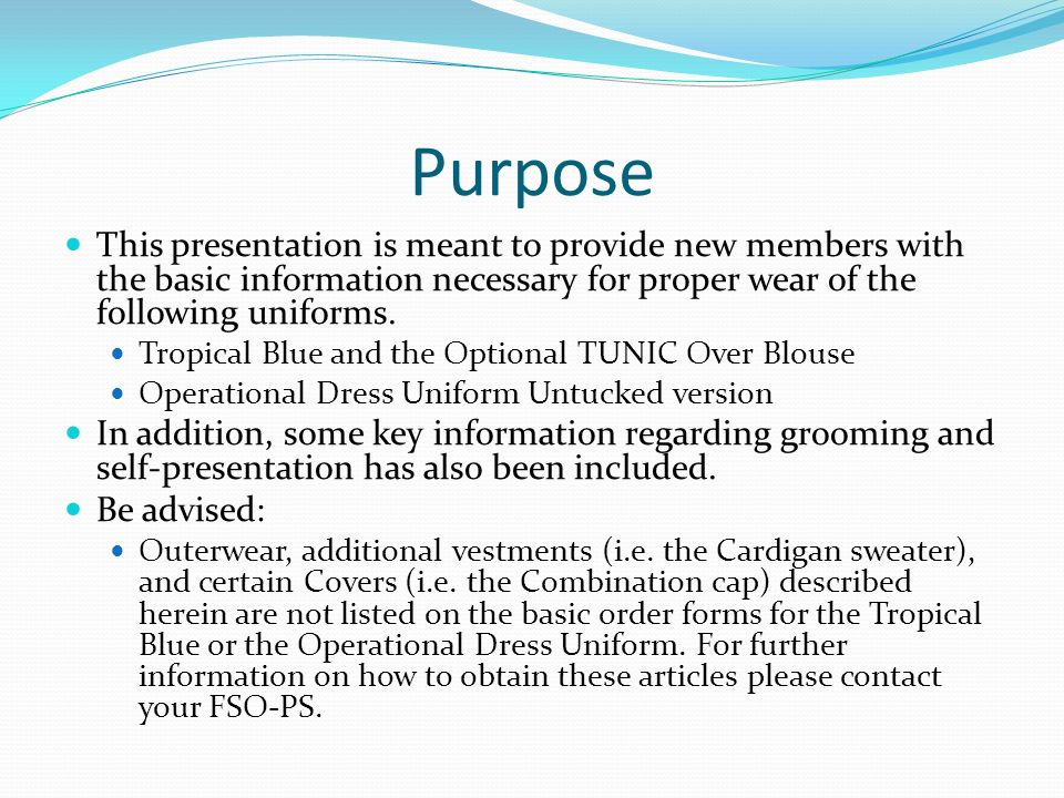 Purpose This presentation is meant to provide new members with the basic information necessary for proper wear of the following uniforms.