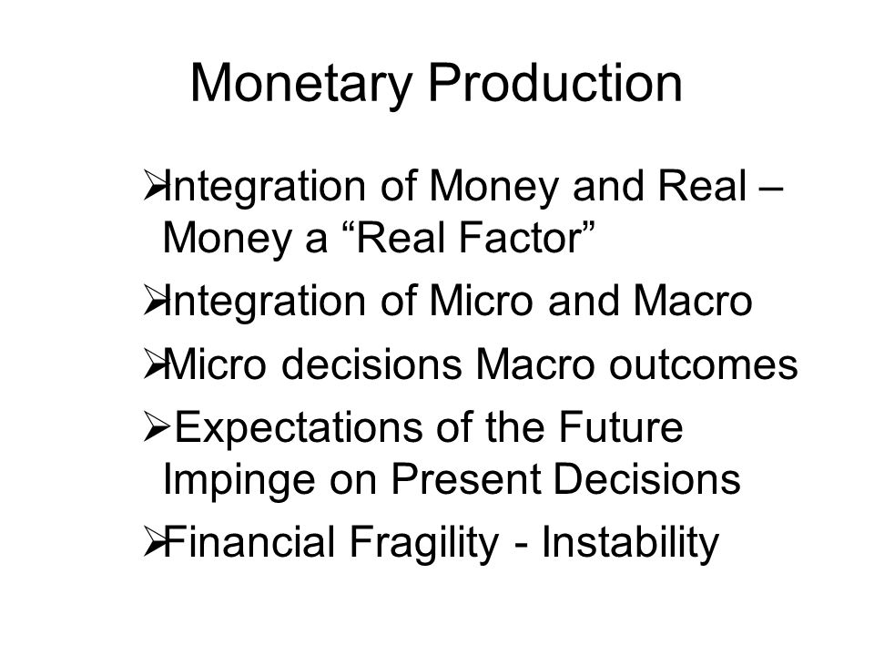 Monetary Production Integration of Money and Real – Money a Real Factor Integration of Micro and Macro.