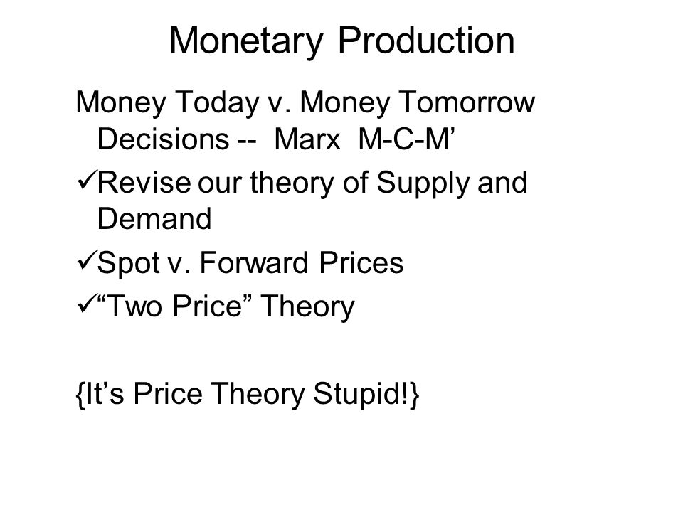 Monetary Production Money Today v. Money Tomorrow Decisions -- Marx M-C-M' Revise our theory of Supply and Demand.