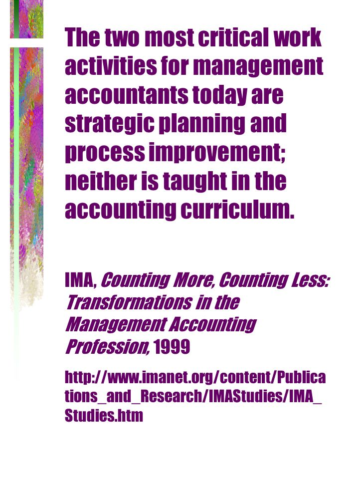 The two most critical work activities for management accountants today are strategic planning and process improvement; neither is taught in the accounting curriculum.