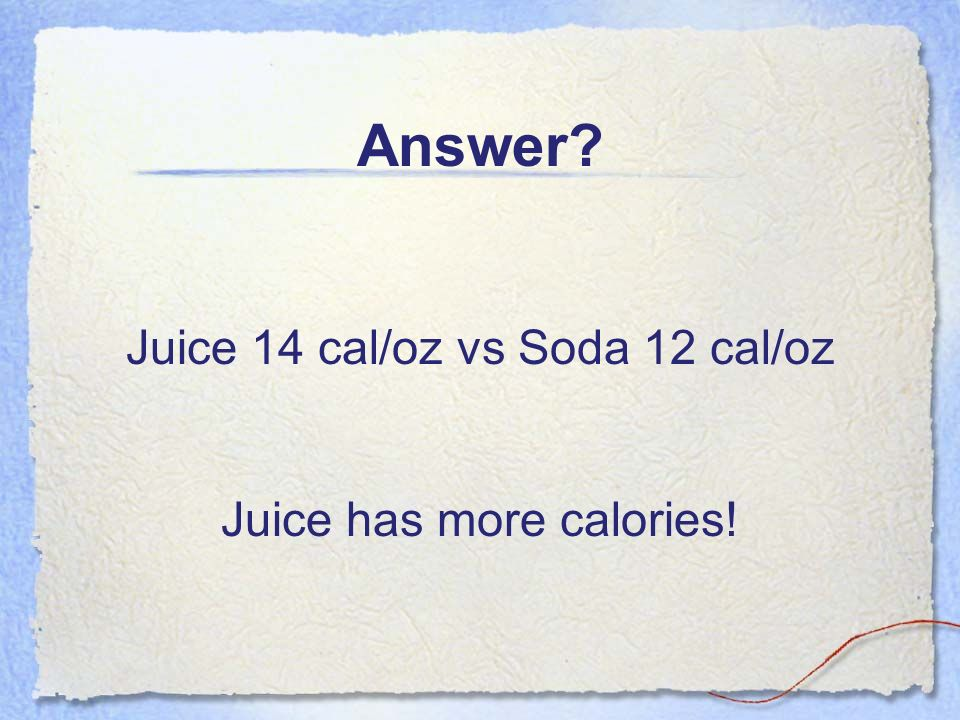 Answer Juice 14 cal/oz vs Soda 12 cal/oz Juice has more calories!
