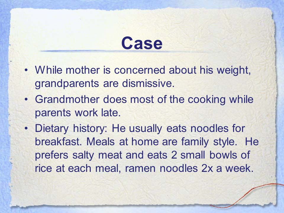 Case While mother is concerned about his weight, grandparents are dismissive. Grandmother does most of the cooking while parents work late.