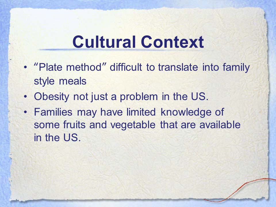 Cultural Context Plate method difficult to translate into family style meals. Obesity not just a problem in the US.