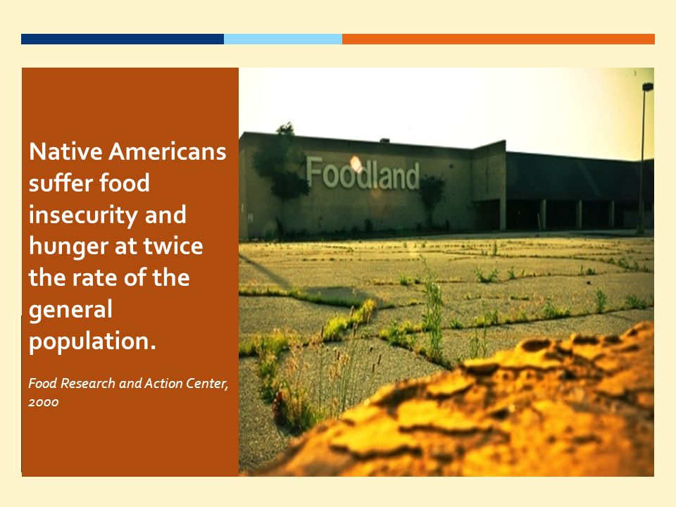 Native Americans suffer food insecurity and hunger at twice the rate of the general population.