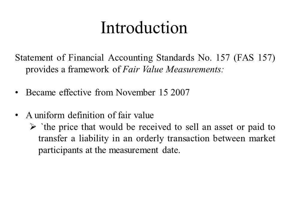 Introduction Statement of Financial Accounting Standards No. 157 (FAS 157) provides a framework of Fair Value Measurements: