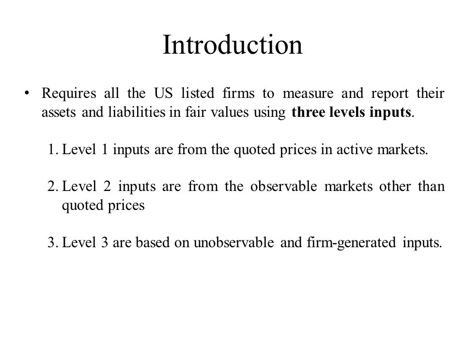 Introduction Requires all the US listed firms to measure and report their assets and liabilities in fair values using three levels inputs.