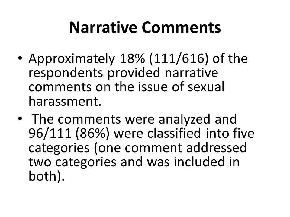 Narrative Comments Approximately 18% (111/616) of the respondents provided narrative comments on the issue of sexual harassment.