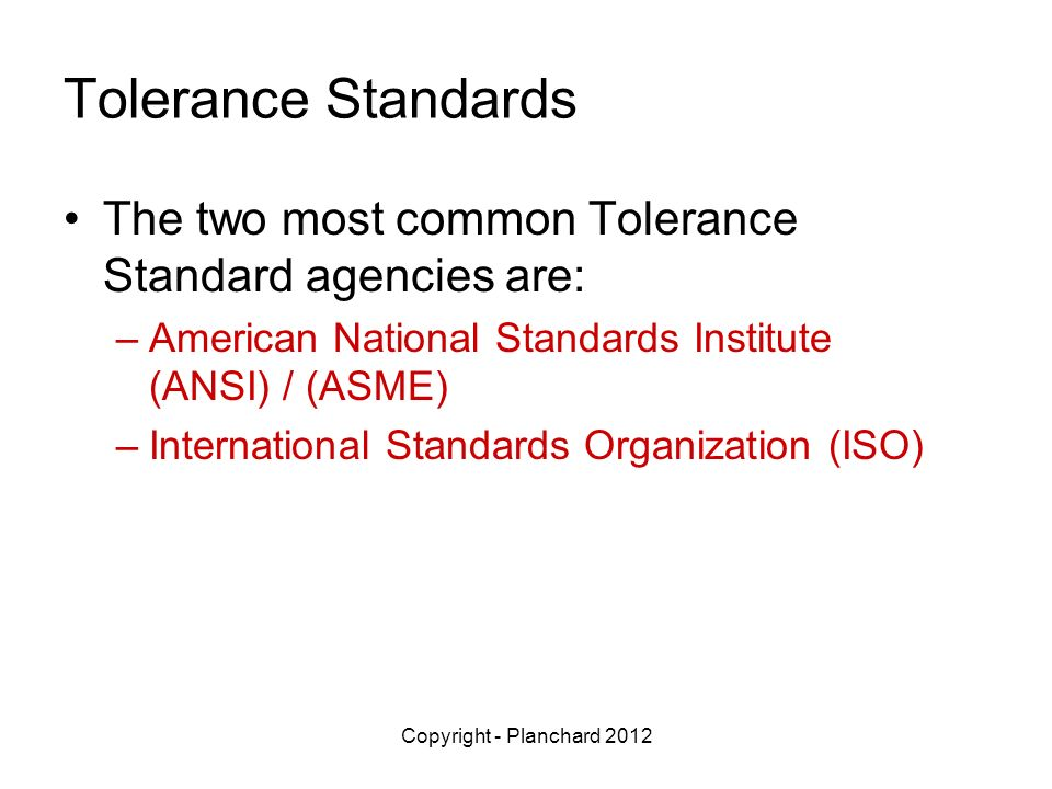 Tolerance Standards The two most common Tolerance Standard agencies are: American National Standards Institute (ANSI) / (ASME)