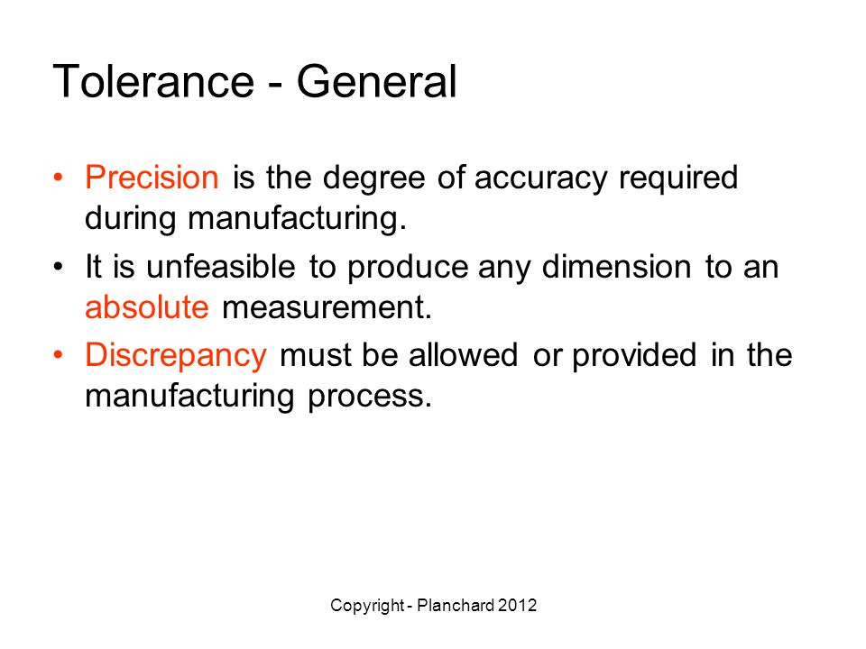 Tolerance - General Precision is the degree of accuracy required during manufacturing.