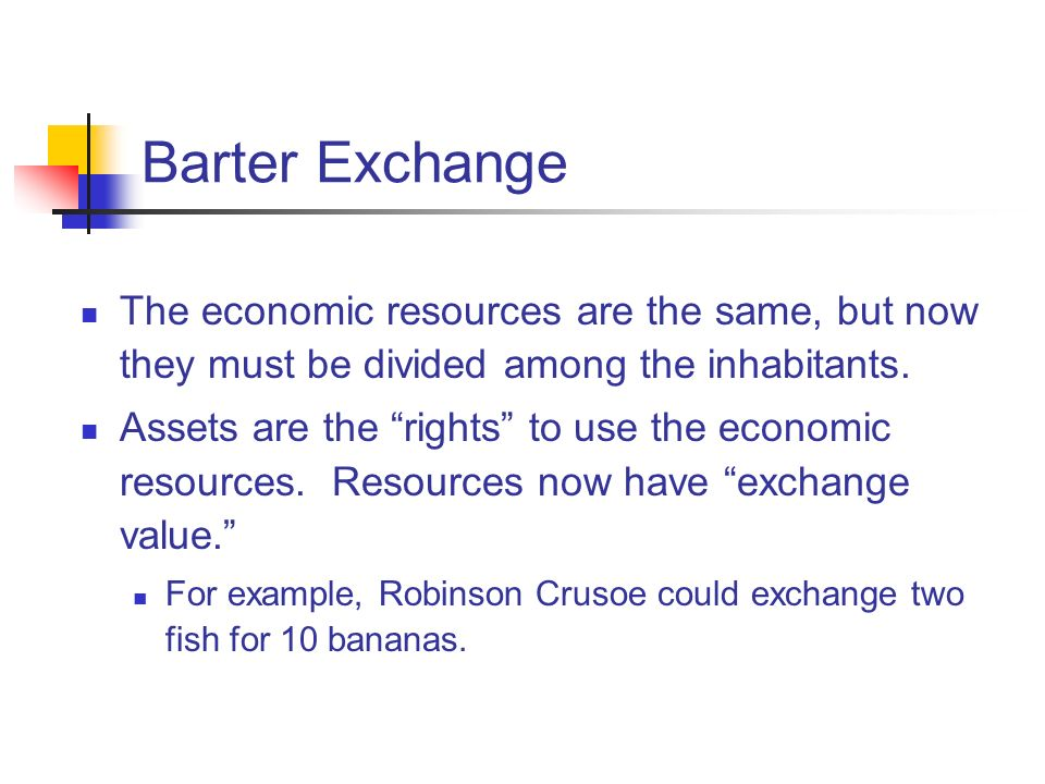 Barter Exchange The economic resources are the same, but now they must be divided among the inhabitants.