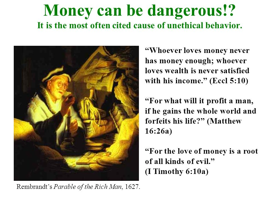 Money can be dangerous! It is the most often cited cause of unethical behavior.