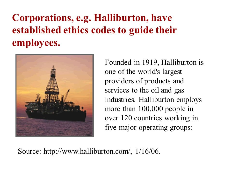 Corporations, e.g. Halliburton, have established ethics codes to guide their employees.