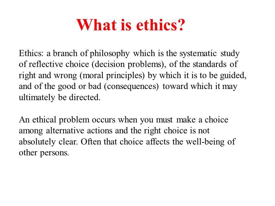 What is ethics Ethics: a branch of philosophy which is the systematic study.