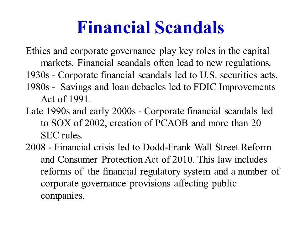 Financial Scandals Ethics and corporate governance play key roles in the capital markets. Financial scandals often lead to new regulations.