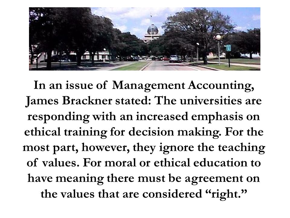In an issue of Management Accounting, James Brackner stated: The universities are responding with an increased emphasis on ethical training for decision making.