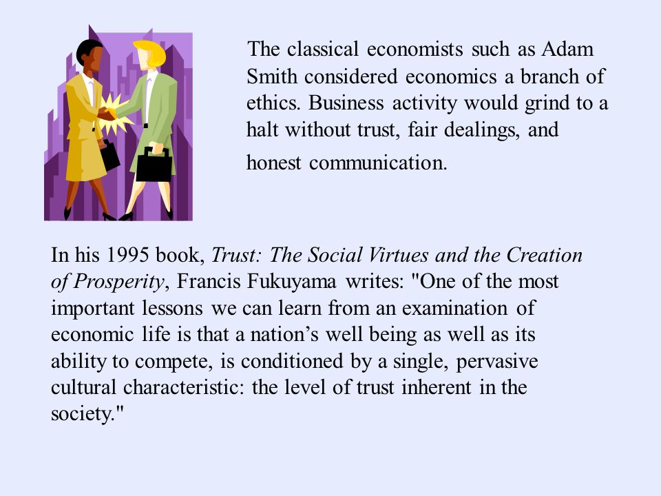 The classical economists such as Adam Smith considered economics a branch of ethics. Business activity would grind to a halt without trust, fair dealings, and honest communication.