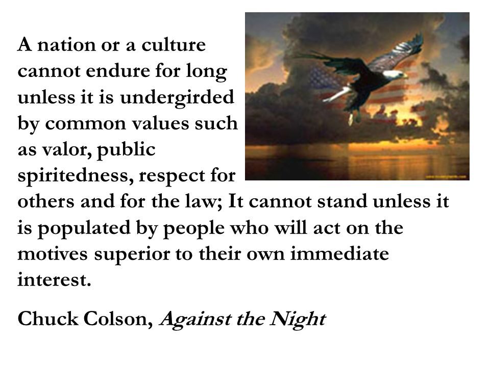 A nation or a culture cannot endure for long unless it is undergirded by common values such as valor, public spiritedness, respect for others and for the law; It cannot stand unless it is populated by people who will act on the motives superior to their own immediate interest.