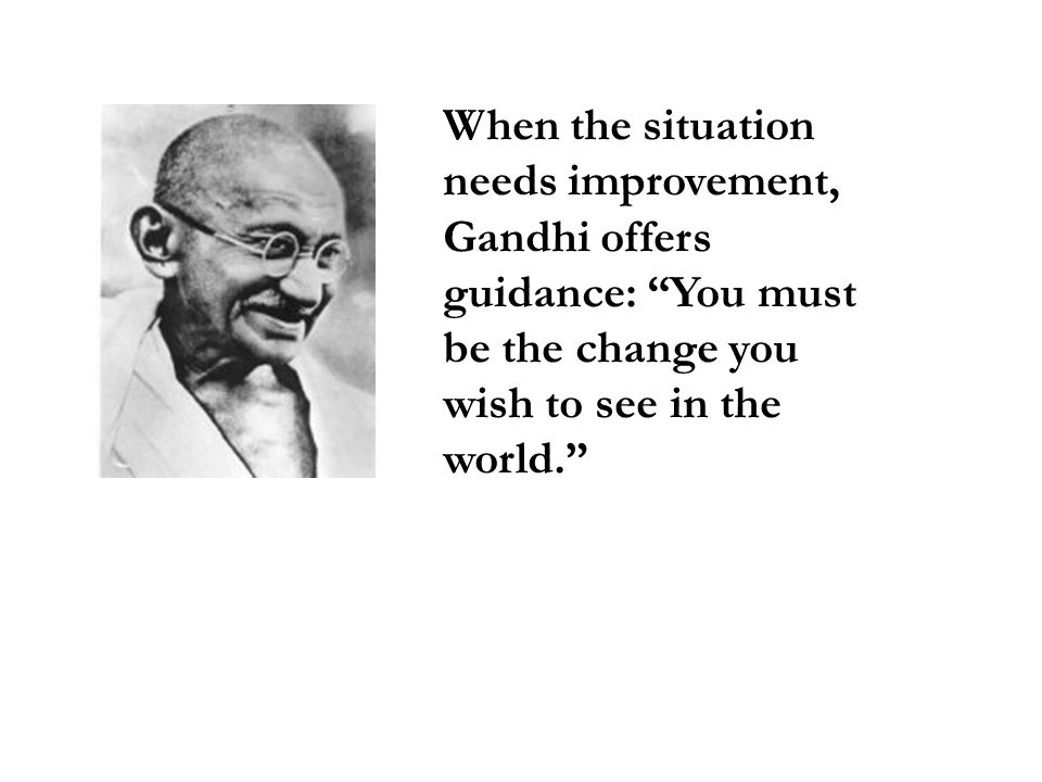 When the situation needs improvement, Gandhi offers guidance: You must be the change you wish to see in the world.