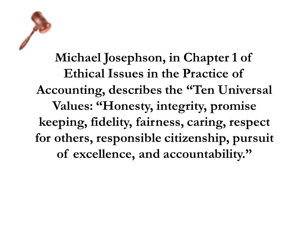 Michael Josephson, in Chapter 1 of Ethical Issues in the Practice of Accounting, describes the Ten Universal Values: Honesty, integrity, promise keeping, fidelity, fairness, caring, respect for others, responsible citizenship, pursuit of excellence, and accountability.