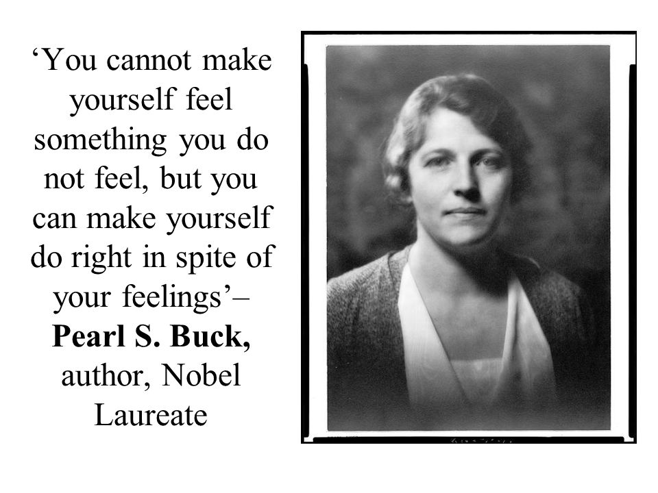 'You cannot make yourself feel something you do not feel, but you can make yourself do right in spite of your feelings'– Pearl S.