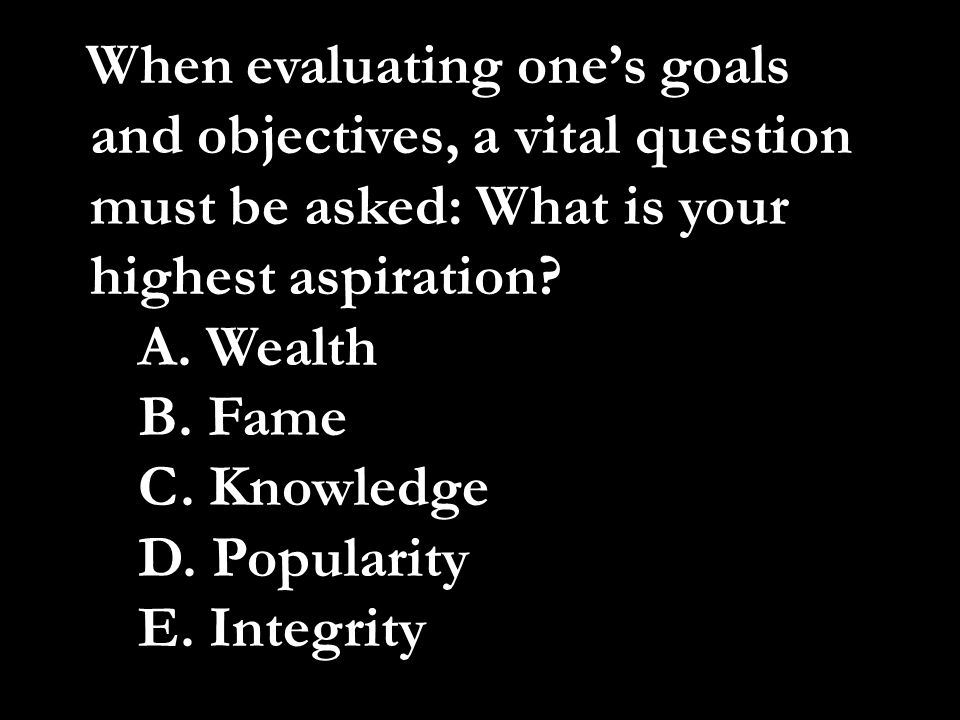 When evaluating one's goals and objectives, a vital question must be asked: What is your highest aspiration