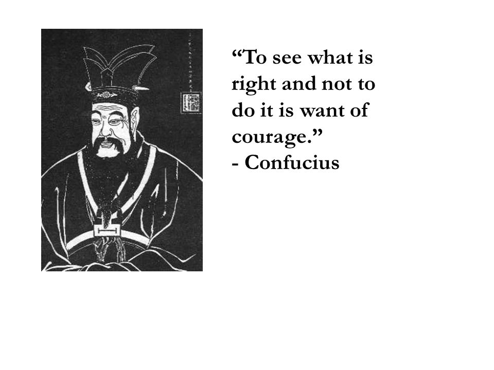 To see what is right and not to do it is want of courage.