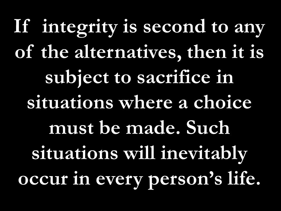 If integrity is second to any of the alternatives, then it is subject to sacrifice in situations where a choice must be made.