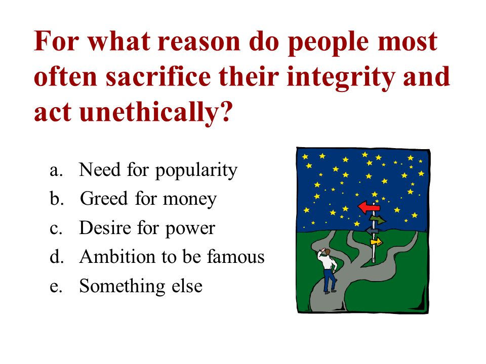 For what reason do people most often sacrifice their integrity and act unethically