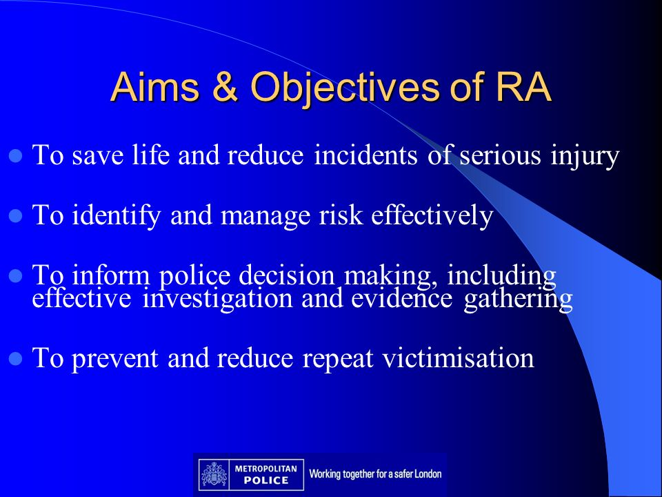 Aims & Objectives of RA To save life and reduce incidents of serious injury. To identify and manage risk effectively.