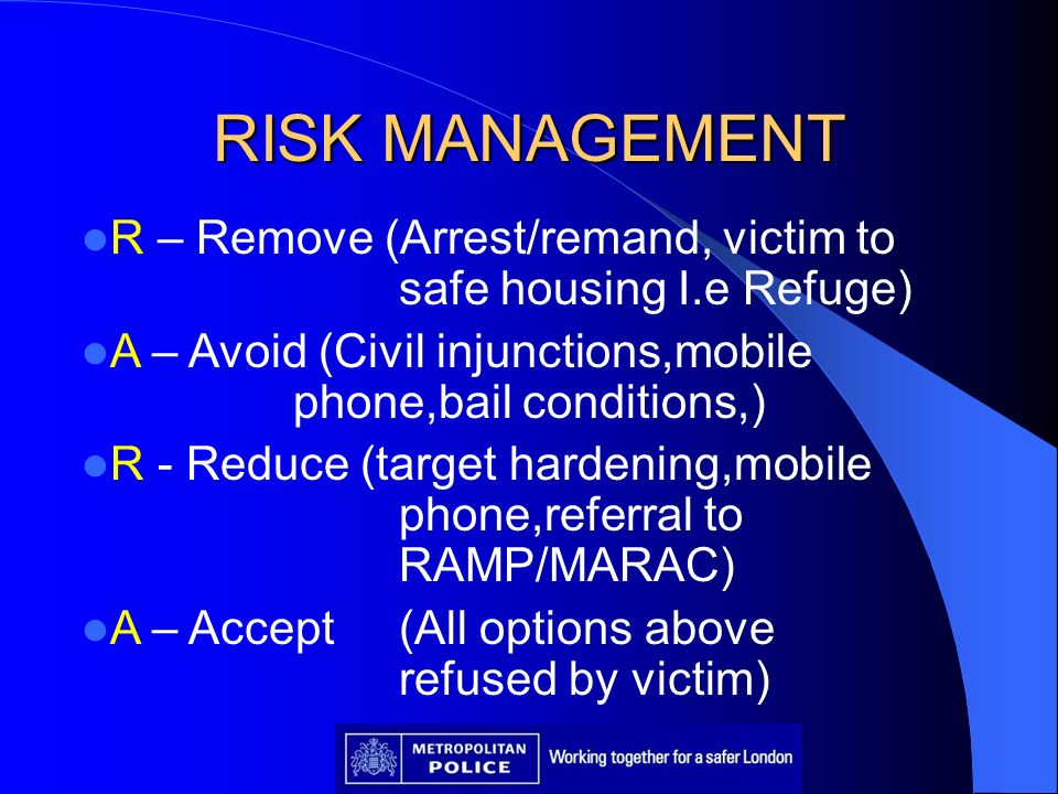 RISK MANAGEMENT R – Remove (Arrest/remand, victim to safe housing I.e Refuge) A – Avoid (Civil injunctions,mobile phone,bail conditions,)