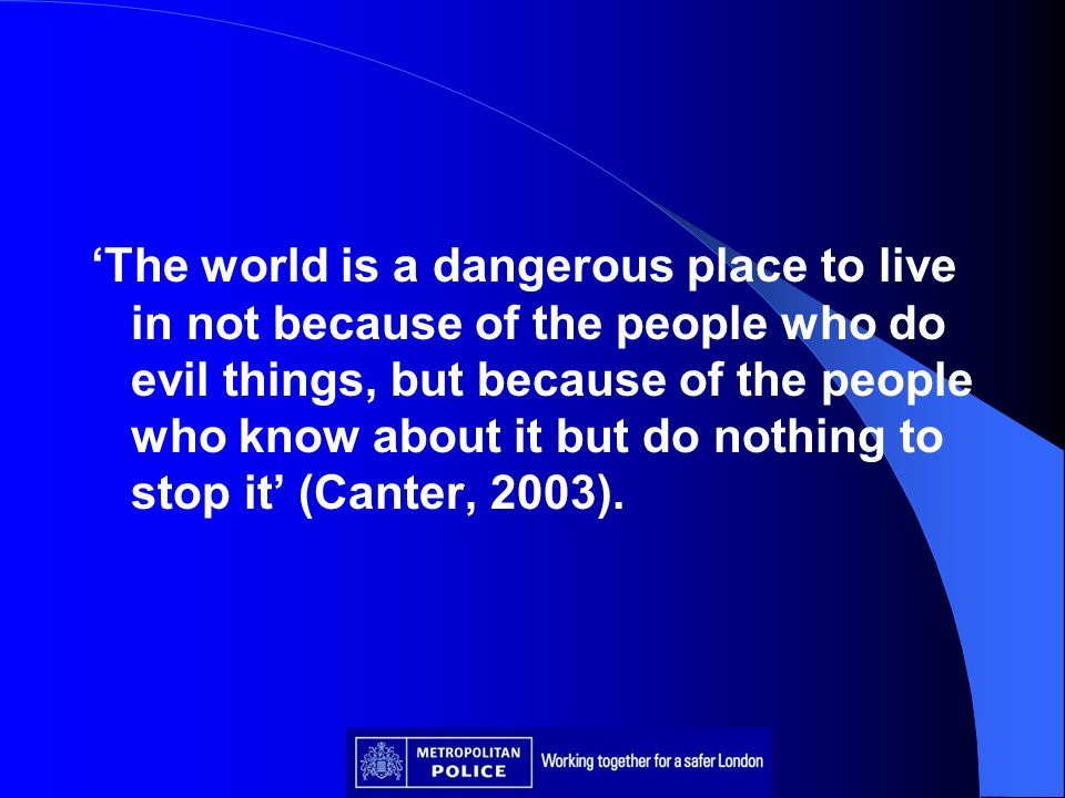 'The world is a dangerous place to live in not because of the people who do evil things, but because of the people who know about it but do nothing to stop it' (Canter, 2003).