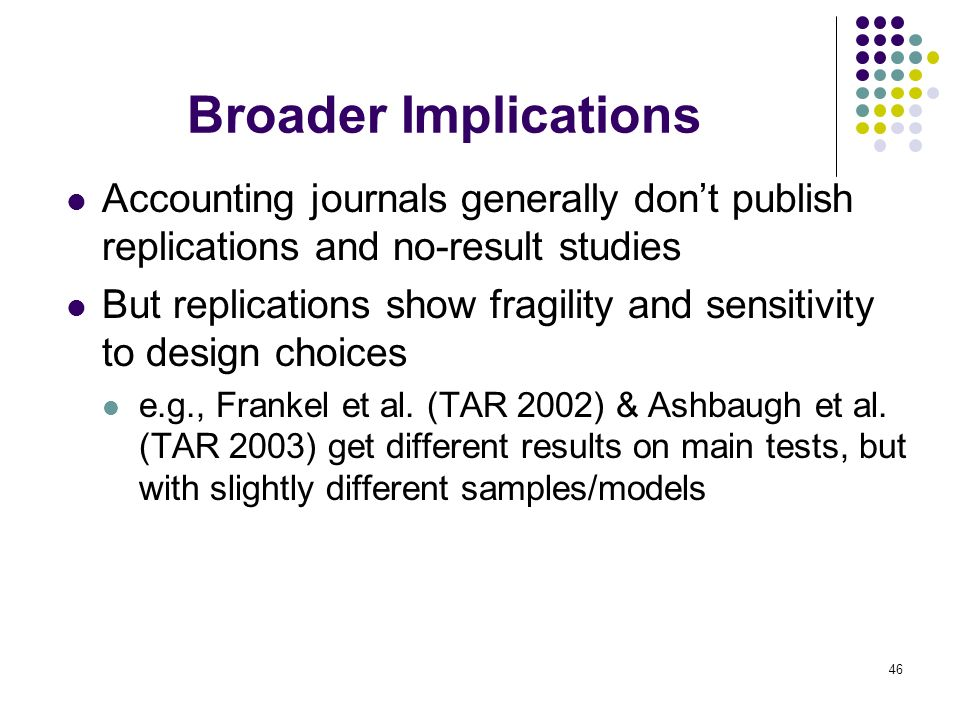 Broader Implications Accounting journals generally don't publish replications and no-result studies.