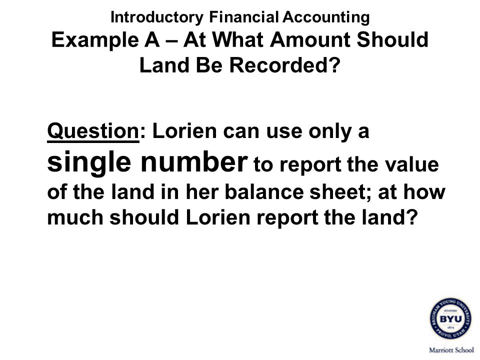 Introductory Financial Accounting Example A – At What Amount Should Land Be Recorded