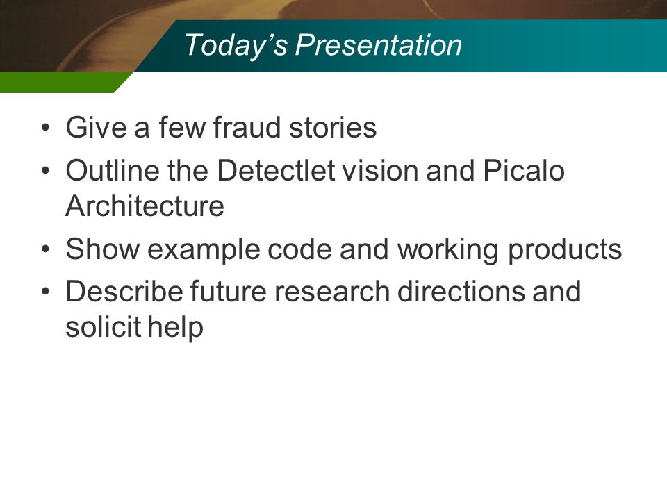 Today's Presentation Give a few fraud stories. Outline the Detectlet vision and Picalo Architecture.